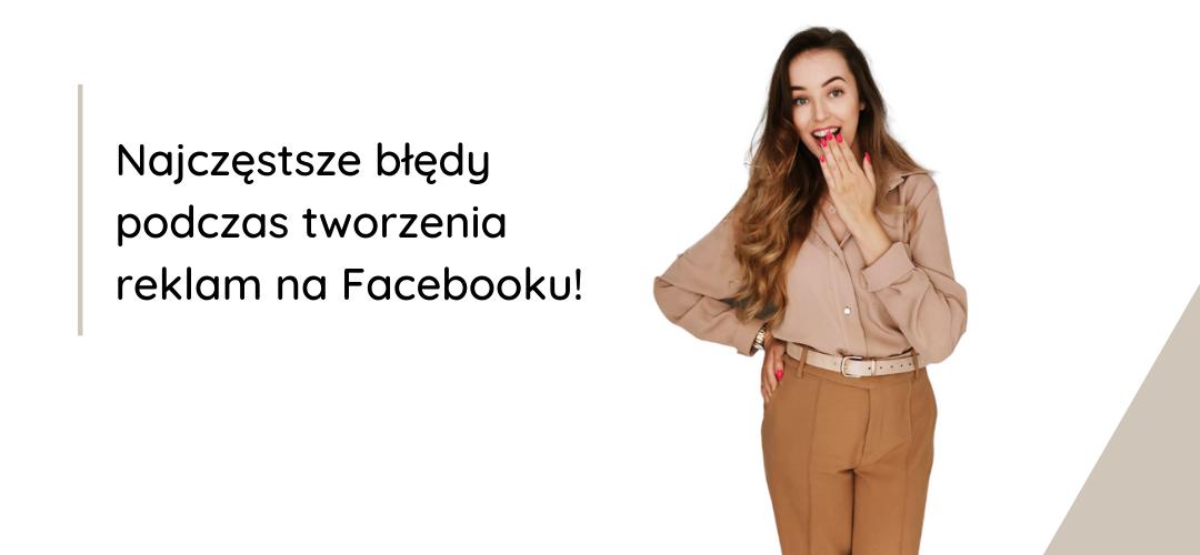 Najczęstsze błędy podczas tworzenia reklam na Facebooku!